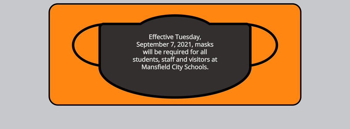 Effective Tuesday, September 7, 2021, masks will be required for all students, staff and visitors at Mansfield City Schools.