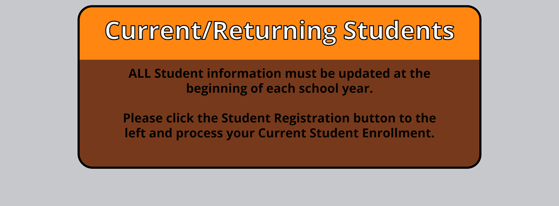 Current/Returning Students ALL student infromation must be updated at the beginning of each school year. Please click the Student Registration button to the left and process your Current Student Enrollmwnt.