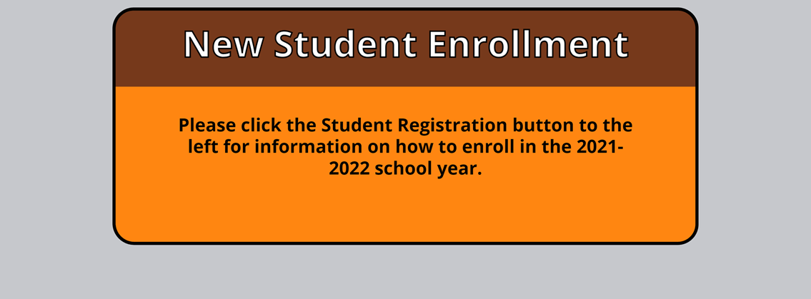 New Student Enrollment Please click the Student Registration button to the left for information on how to enroll in the 2021-2022 school year.